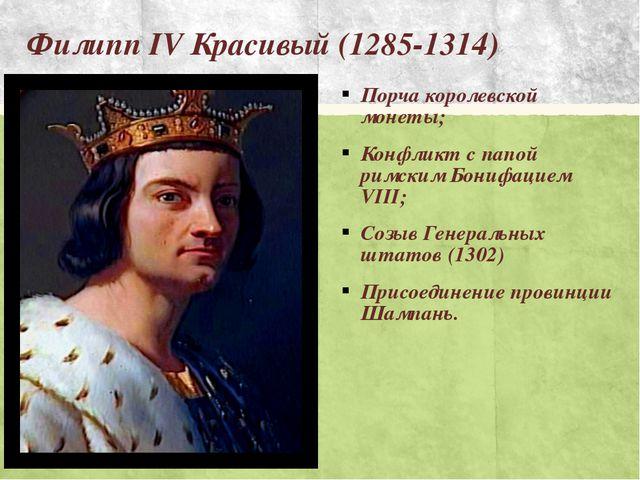 Филипп IV Красивый (1285-1314) Порча королевской монеты; Конфликт с папой рим...