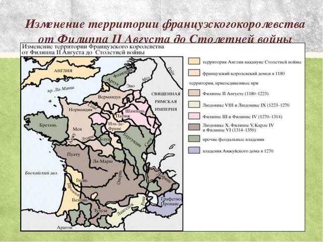 Изменение территории французскогокоролевства от Филиппа II Августа до Столетн...