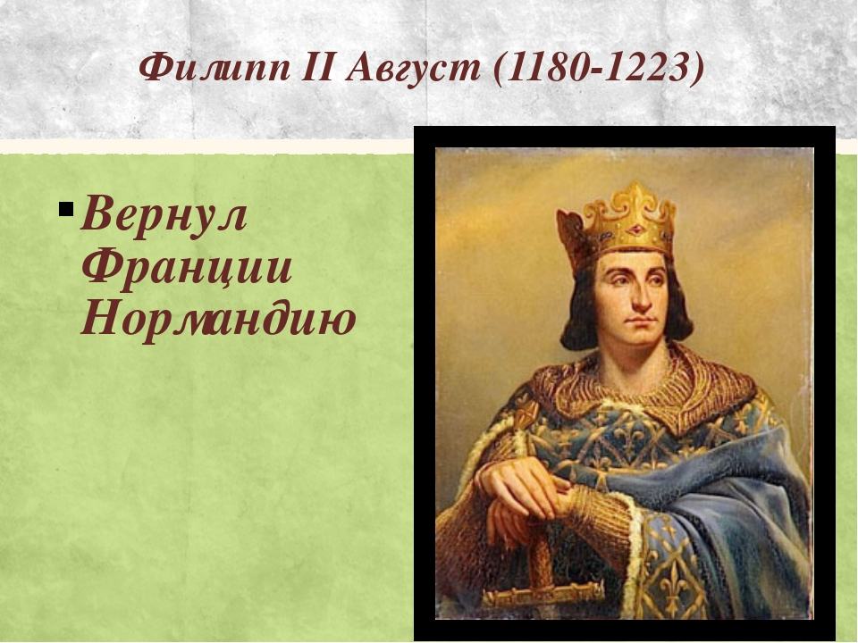 Филипп II Август (1180-1223) Вернул Франции Нормандию