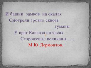 И башни замков на скалах Смотрели грозно сквозь туманы У врат Кавказа на часа