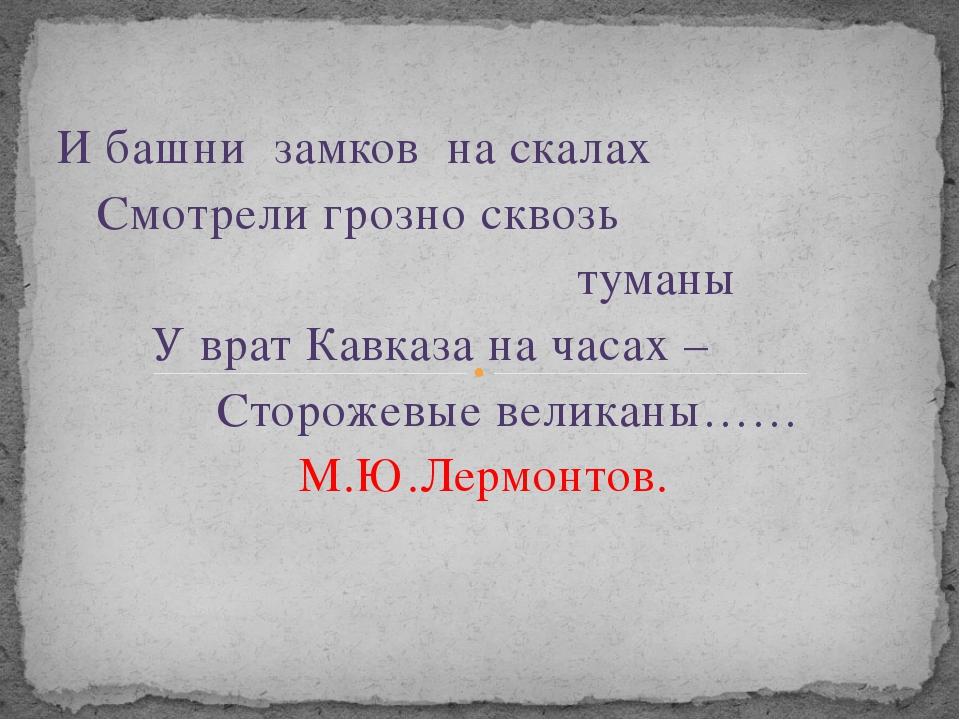 И башни замков на скалах Смотрели грозно сквозь туманы У врат Кавказа на часа...