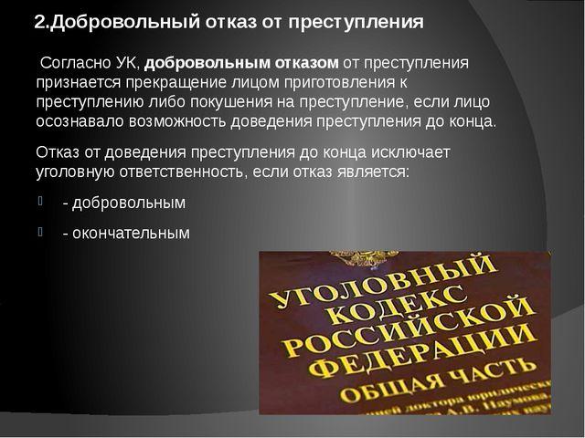 2.Добровольный отказ от преступления Согласно УК, добровольным отказом от пре...