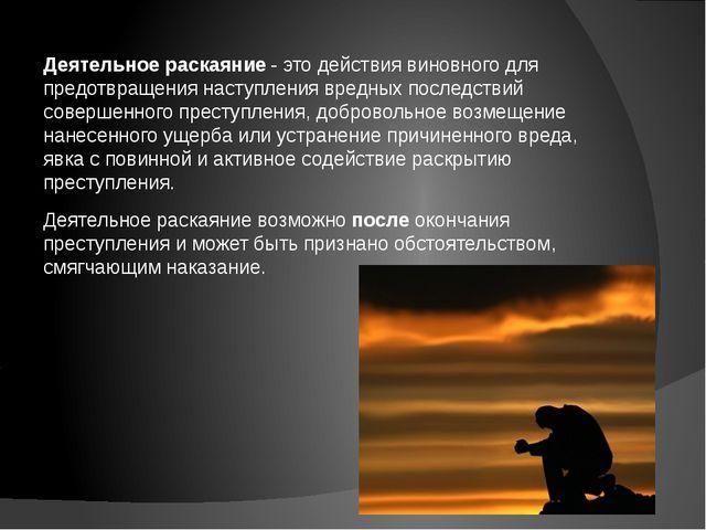 Деятельное раскаяние - это действия виновного для предотвращения наступления...