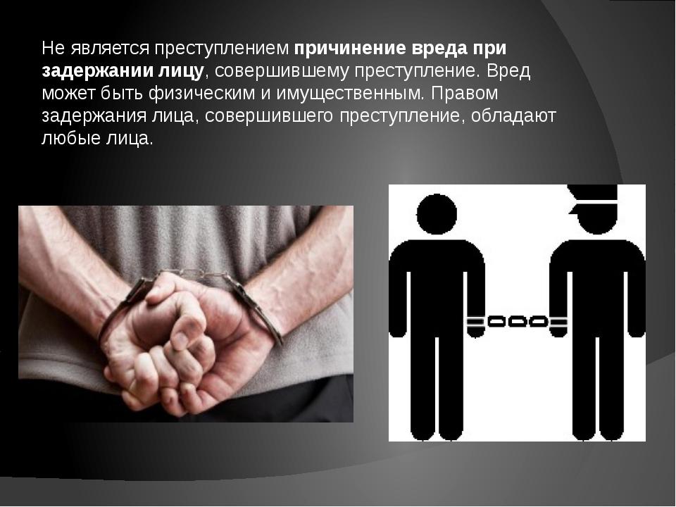Не является преступлением причинение вреда при задержании лицу, совершившему...