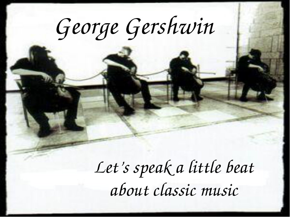 George Gershwin Let's speak a little beat about classic music