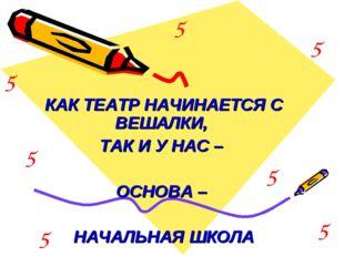 КАК ТЕАТР НАЧИНАЕТСЯ С ВЕШАЛКИ, ТАК И У НАС – ОСНОВА – НАЧАЛЬНАЯ ШКОЛА 5 5 5
