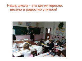 Наша школа - это где интересно, весело и радостно учиться!