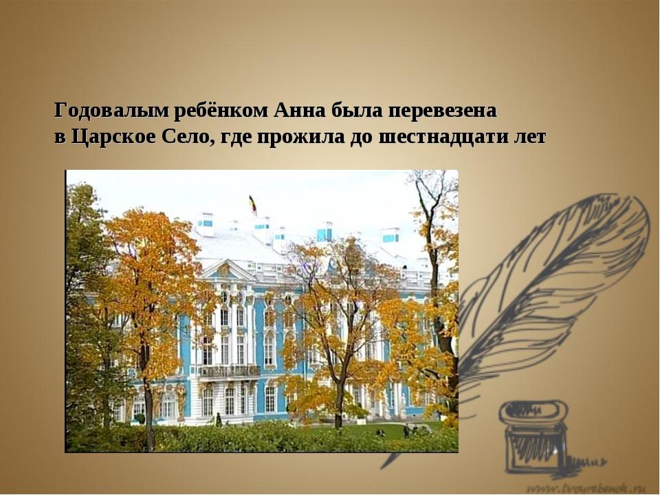 Годовалым ребёнком Анна была перевезена в Царское Село, где прожила до шестна...