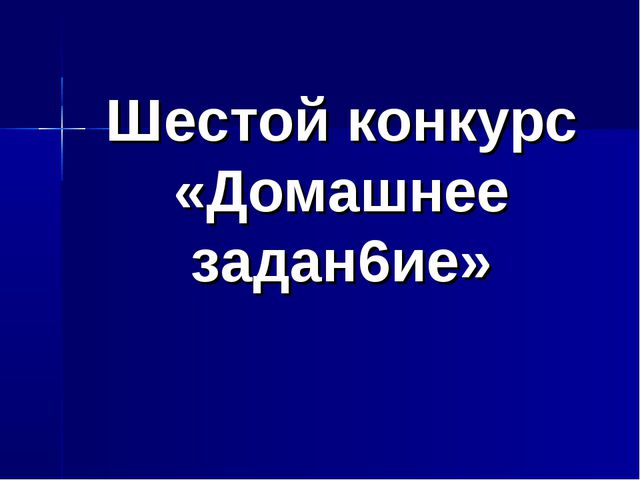 Шестой конкурс «Домашнее задан6ие»