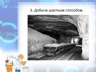 3. Добыча шахтным способом.
