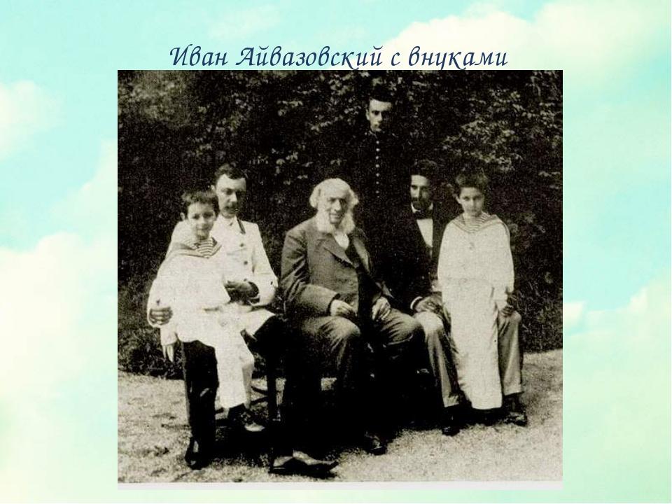Иван Айвазовский с внуками