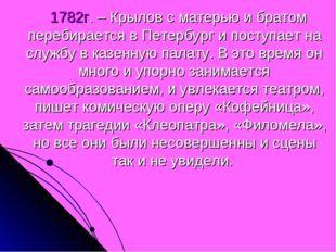1782г. – Крылов с матерью и братом перебирается в Петербург и поступает на с