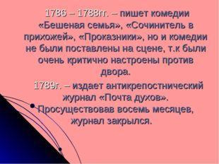 1786 – 1788гг. – пишет комедии «Бешеная семья», «Сочинитель в прихожей», «Пр