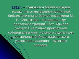 1812г. – становится библиотекарем только что открывшейся публичной библиотек
