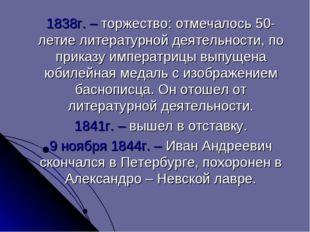 1838г. – торжество: отмечалось 50-летие литературной деятельности, по приказ
