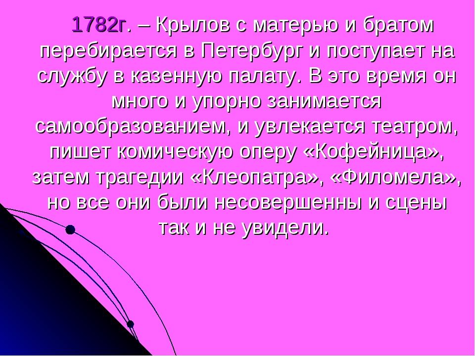 1782г. – Крылов с матерью и братом перебирается в Петербург и поступает на с...