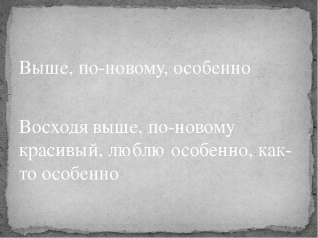 Выше, по-новому, особенно Восходя выше, по-новому красивый, люблю особенно, к...