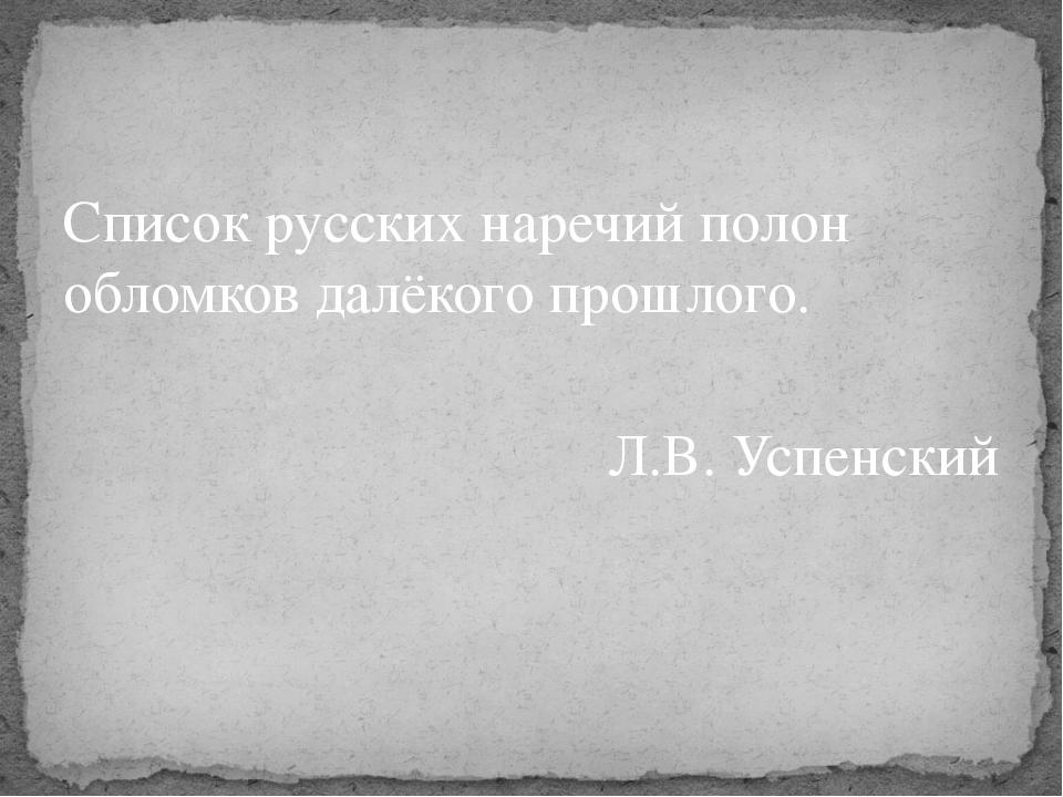 Список русских наречий полон обломков далёкого прошлого. Л.В. Успенский