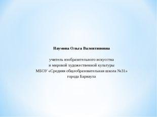Наумова Ольга Валентиновна  учитель изобразительного искусства и мировой ху