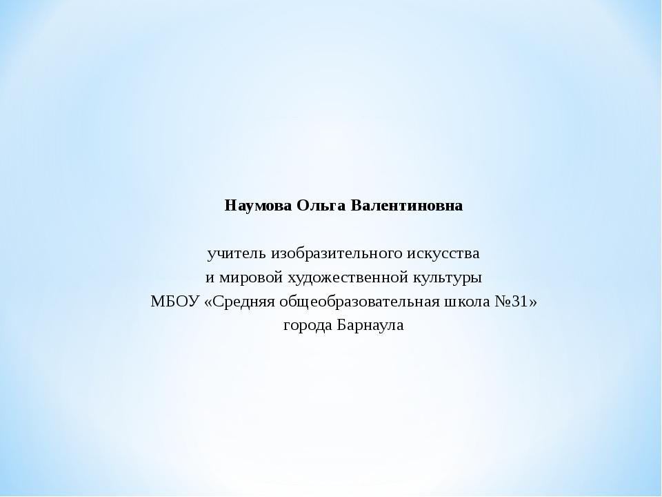 Наумова Ольга Валентиновна  учитель изобразительного искусства и мировой ху...
