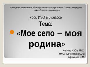 Учитель ИЗО и МХК МКОУ Кочневская СОШ Уфимцева С.М. Муниципальное казенное об