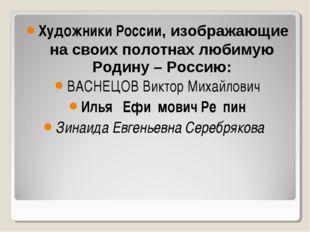 Художники России, изображающие на своих полотнах любимую Родину – Россию: ВАС