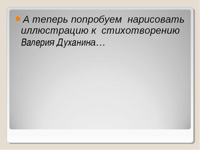 А теперь попробуем нарисовать иллюстрацию к стихотворению Валерия Духанина…