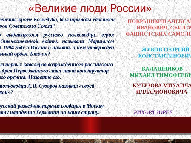 «Великие люди России» 1. Какой лётчик, кроме Кожедуба, был трижды удостоен зв...