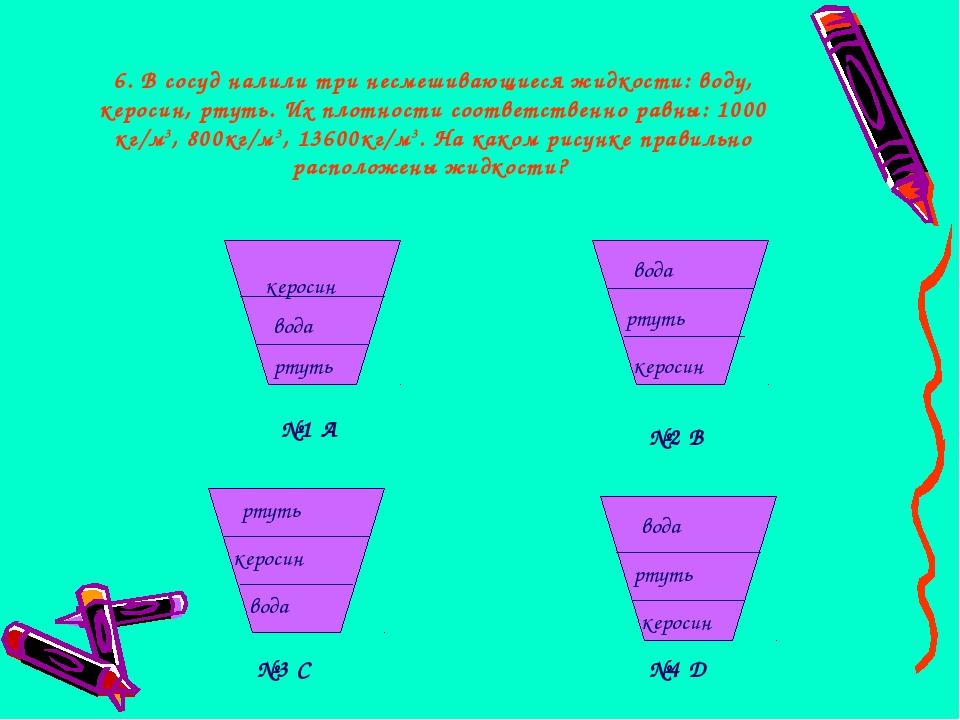6. В сосуд налили три несмешивающиеся жидкости: воду, керосин, ртуть. Их плот...