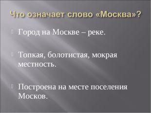 Город на Москве – реке. Топкая, болотистая, мокрая местность. Построена на ме