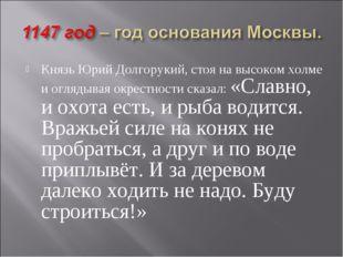 Князь Юрий Долгорукий, стоя на высоком холме и оглядывая окрестности сказал: