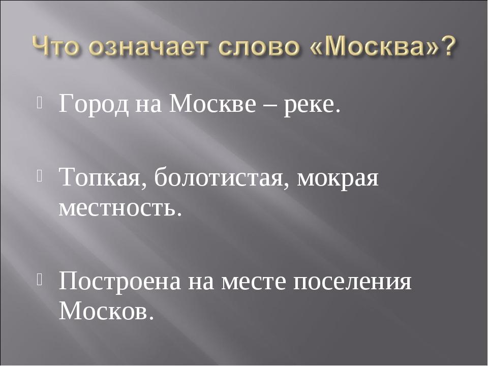 Город на Москве – реке. Топкая, болотистая, мокрая местность. Построена на ме...