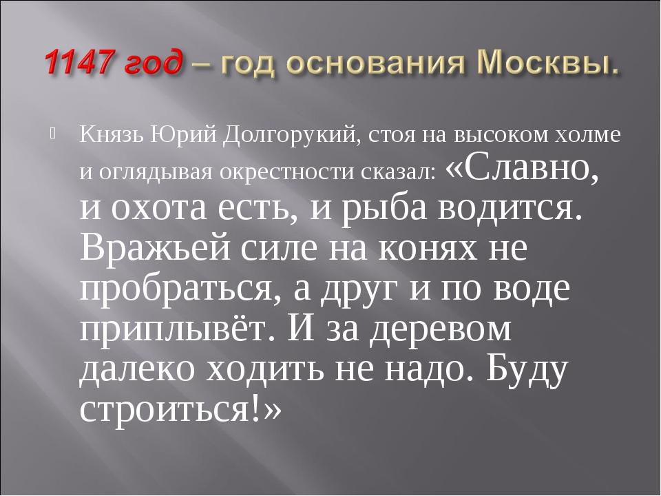 Князь Юрий Долгорукий, стоя на высоком холме и оглядывая окрестности сказал:...