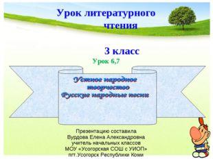 * Урок литературного чтения 3 класс Урок 6,7 Презентацию составила Вурдова Ел
