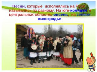 Песни, которые исполнялись на Руси назывались по разному. На юге-колядки, в ц