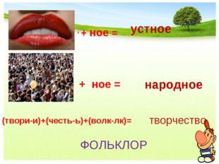 народное , + ное = устное + ное = (твори-и)+(честь-ь)+(волк-лк)= творчество Ф