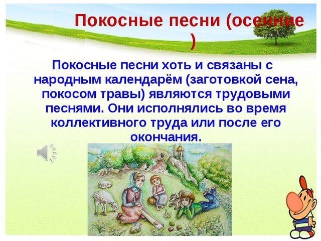 Покосные песни (осенние ) Покосные песни хоть и связаны с народным календарём...