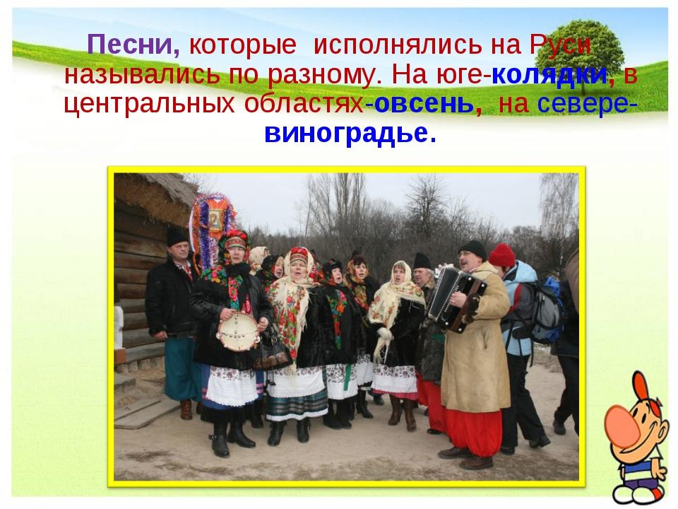 Песни, которые исполнялись на Руси назывались по разному. На юге-колядки, в ц...