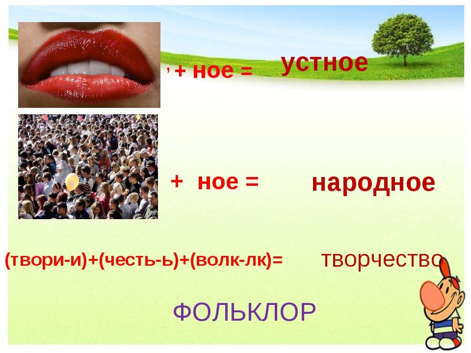 народное , + ное = устное + ное = (твори-и)+(честь-ь)+(волк-лк)= творчество Ф...