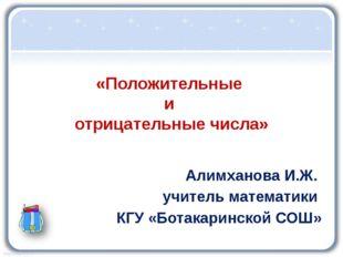 «Положительные и отрицательные числа» Алимханова И.Ж. учитель математики КГУ