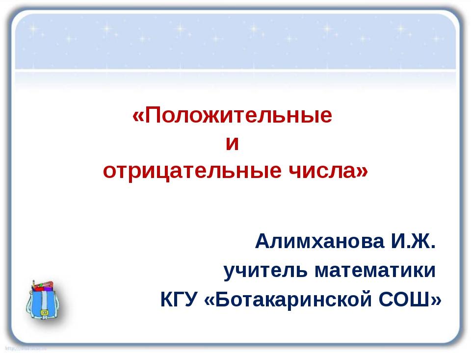 «Положительные и отрицательные числа» Алимханова И.Ж. учитель математики КГУ...