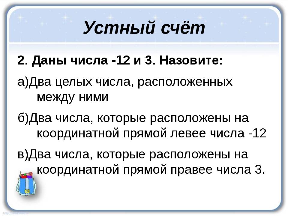 Устный счёт 2. Даны числа -12 и 3. Назовите: а)Два целых числа, расположенных...