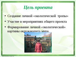 Цель проекта Создание личной «экологической тропы» Участие в мероприятиях общ