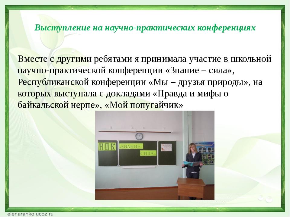 Выступление на научно-практических конференциях Вместе с другими ребятами я...