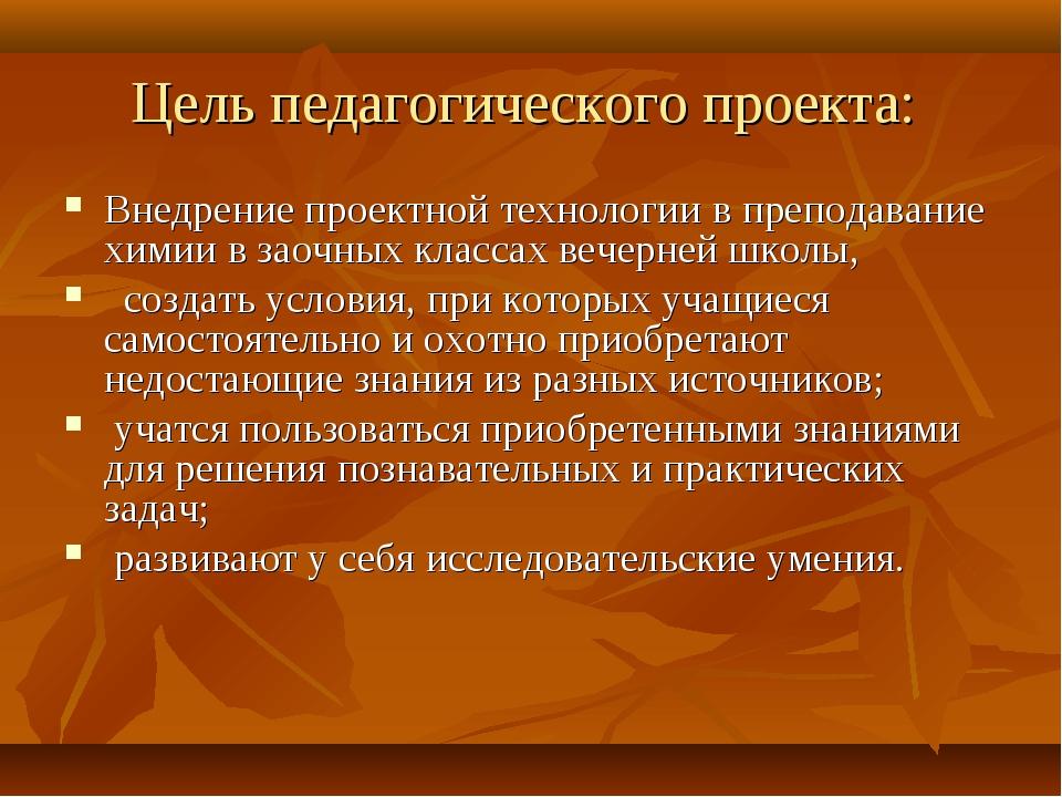 Цель педагогического проекта: Внедрение проектной технологии в преподавание х...