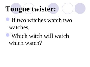 Tongue twister: If two witches watch two watches, Which witch will watch whic