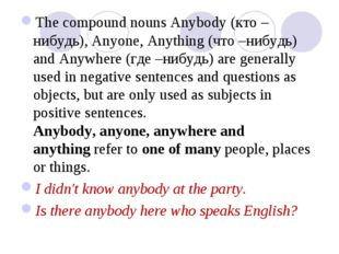 The compound nouns Anybody (кто –нибудь), Anyone, Anything (что –нибудь) and