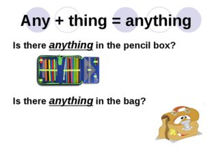 Any + thing = anything Is there anything in the pencil box? Is there anything