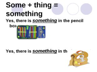Some + thing = something Yes, there is something in the pencil box. Yes, ther