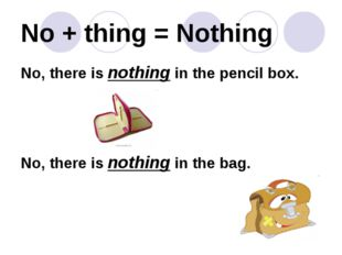 No + thing = Nothing No, there is nothing in the pencil box. No, there is not